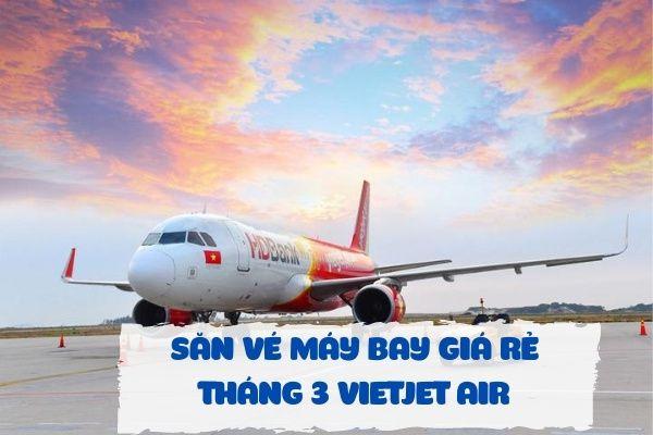 Săn vé máy bay giá rẻ tháng 3 Vietjet Air
