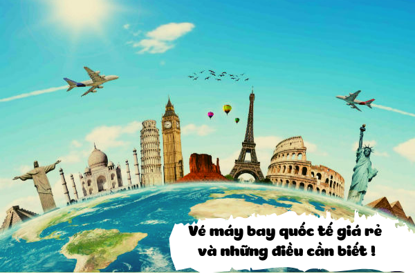 Vé máy bay quốc tế giá rẻ và những điều cần biết
